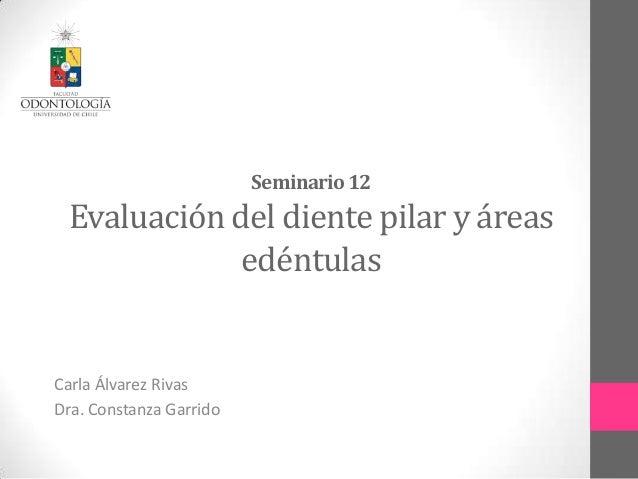 Seminario12Evaluación del diente pilar y áreasedéntulasCarla Álvarez RivasDra. Constanza Garrido