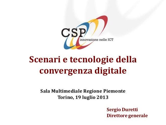 Scenari e tecnologie della convergenza digitale Sala Multimediale Regione Piemonte Torino, 19 luglio 2013 Sergio Duretti D...