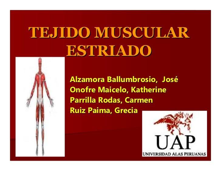 TEJIDO MUSCULAR     ESTRIADO    Alzamora Ballumbrosio, José    Onofre Maicelo, Katherine    Parrilla Rodas, Carmen    Ruiz...