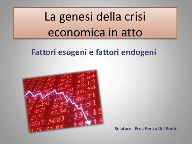 La genesi della crisi economica in atto<br />Fattori esogeni e fattori endogeni<br />Relatore:  Prof. Renzo Del Ponte<br />