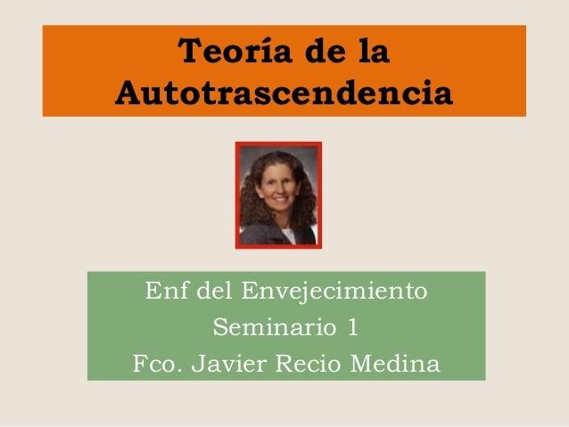 Teoría de la Autotrascendencia Enf del Envejecimiento Seminario 1 Fco. Javier Recio Medina