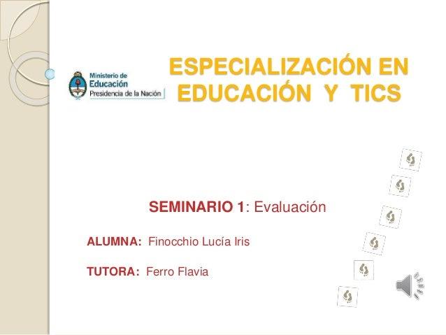 ESPECIALIZACIÓN EN  EDUCACIÓN Y TICS  SEMINARIO 1: Evaluación  ALUMNA: Finocchio Lucía Iris  TUTORA: Ferro Flavia