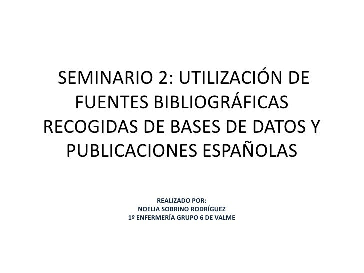 SEMINARIO 2: UTILIZACIÓN DE FUENTES BIBLIOGRÁFICAS RECOGIDAS DE BASES DE DATOS Y PUBLICACIONES ESPAÑOLAS<br />REALIZADO P...