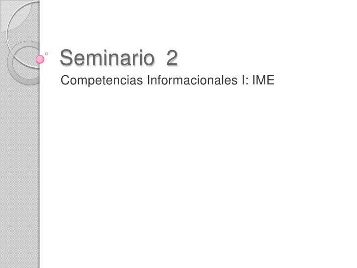 Seminario 2Competencias Informacionales I: IME