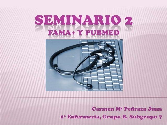 SEMINARIO 2 FAMA+ Y PUBMED             Carmen Mª Pedraza Juan   1º Enfermería, Grupo B, Subgrupo 7