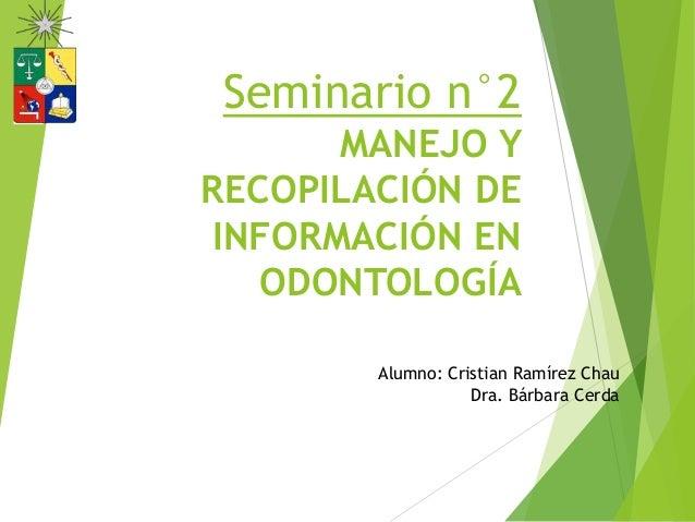 Seminario n°2 MANEJO Y RECOPILACIÓN DE INFORMACIÓN EN ODONTOLOGÍA Alumno: Cristian Ramírez Chau Dra. Bárbara Cerda