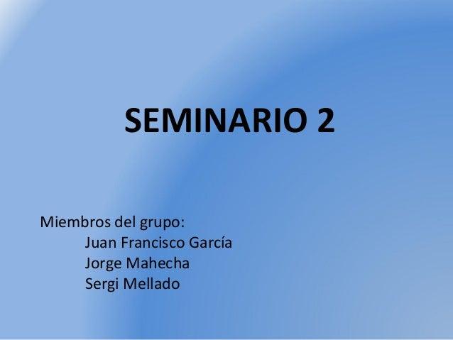SEMINARIO 2 Miembros del grupo: Juan Francisco García Jorge Mahecha Sergi Mellado