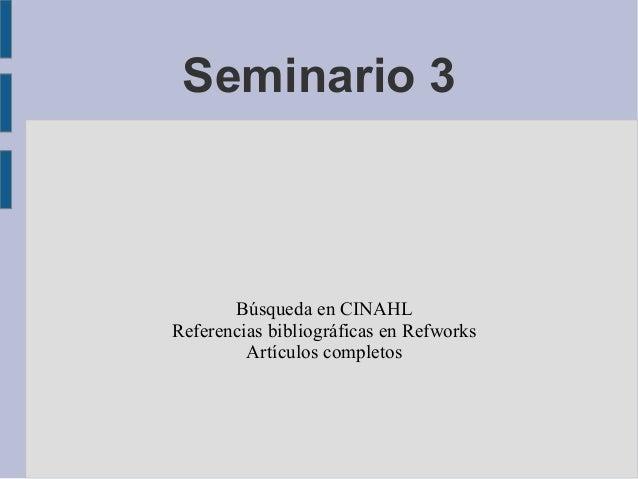 Seminario 3       Búsqueda en CINAHLReferencias bibliográficas en Refworks         Artículos completos