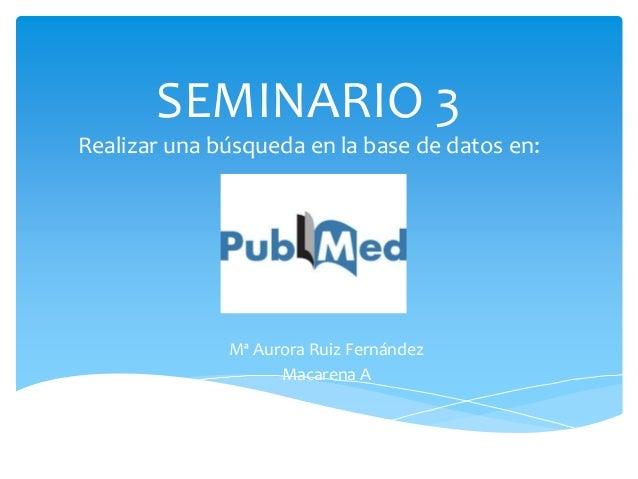 SEMINARIO 3 Realizar una búsqueda en la base de datos en: Mª Aurora Ruiz Fernández Macarena A