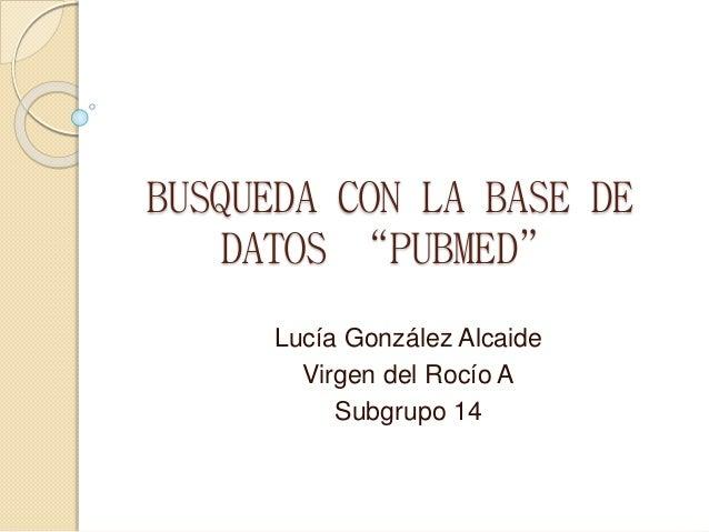 "BUSQUEDA CON LA BASE DE DATOS ""PUBMED"" Lucía González Alcaide Virgen del Rocío A Subgrupo 14"
