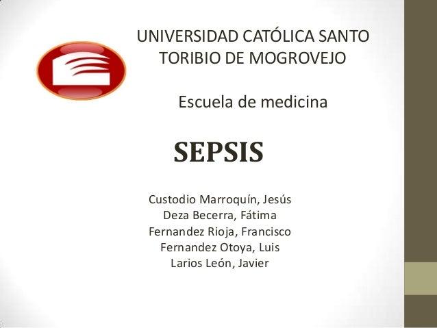 UNIVERSIDAD CATÓLICA SANTO  TORIBIO DE MOGROVEJO      Escuela de medicina     SEPSIS Custodio Marroquín, Jesús   Deza Bece...