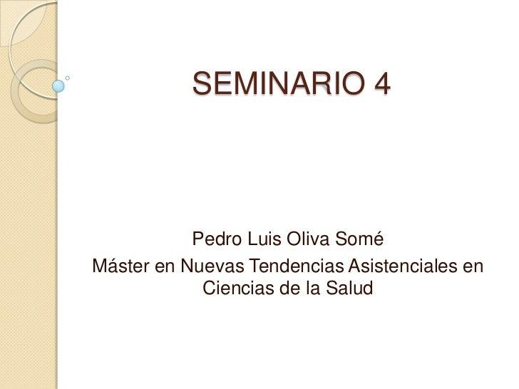 SEMINARIO 4           Pedro Luis Oliva SoméMáster en Nuevas Tendencias Asistenciales en            Ciencias de la Salud