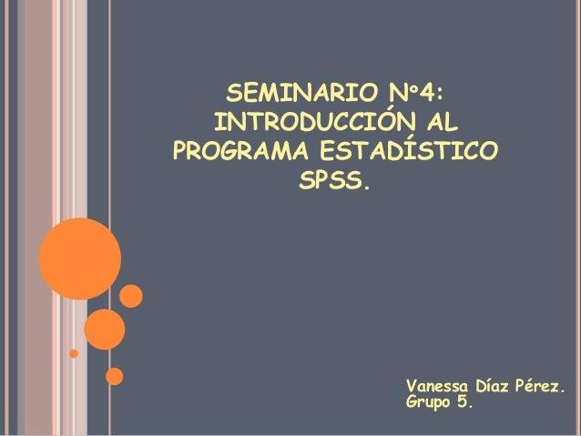 SEMINARIO Nº4:INTRODUCCIÓN ALPROGRAMA ESTADÍSTICOSPSS.Vanessa Díaz Pérez.Grupo 5.