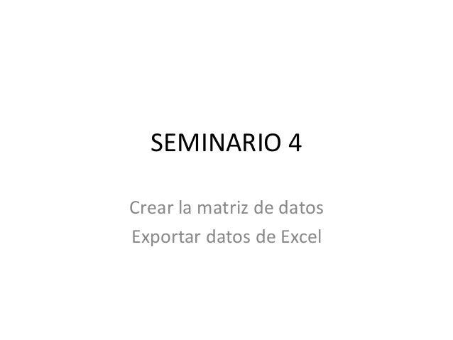 SEMINARIO 4 Crear la matriz de datos Exportar datos de Excel
