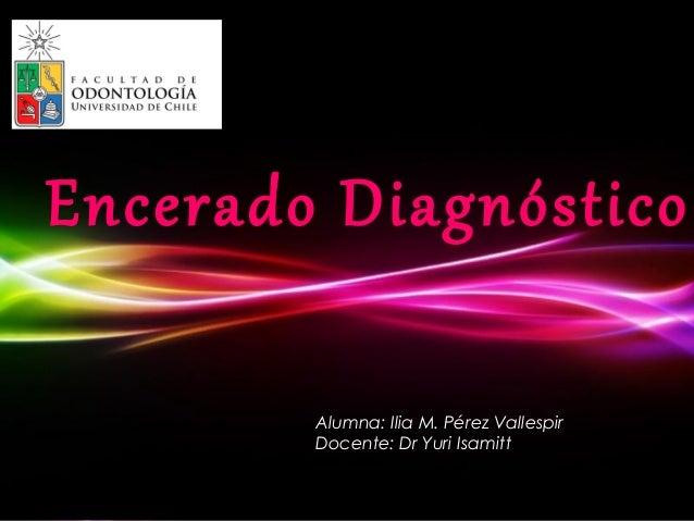 Encerado Diagnóstico            Alumna: Ilia M. Pérez Vallespir            Docente: Dr Yuri Isamitt      Powerpoint Templa...