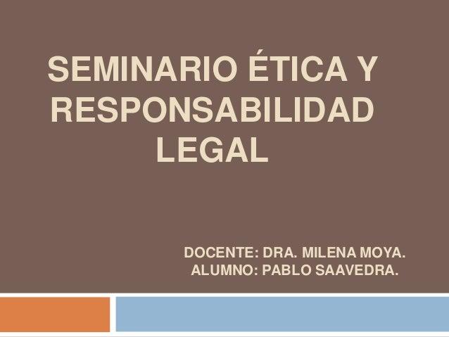 SEMINARIO ÉTICA Y RESPONSABILIDAD LEGAL DOCENTE: DRA. MILENA MOYA. ALUMNO: PABLO SAAVEDRA.