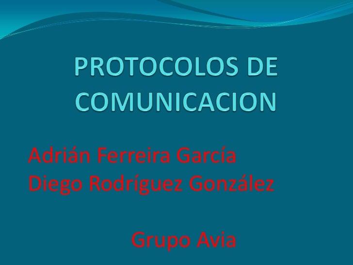 PROTOCOLOS DE COMUNICACION<br />Adrián Ferreira García<br />Diego Rodríguez González<br />Grupo Avia<br />