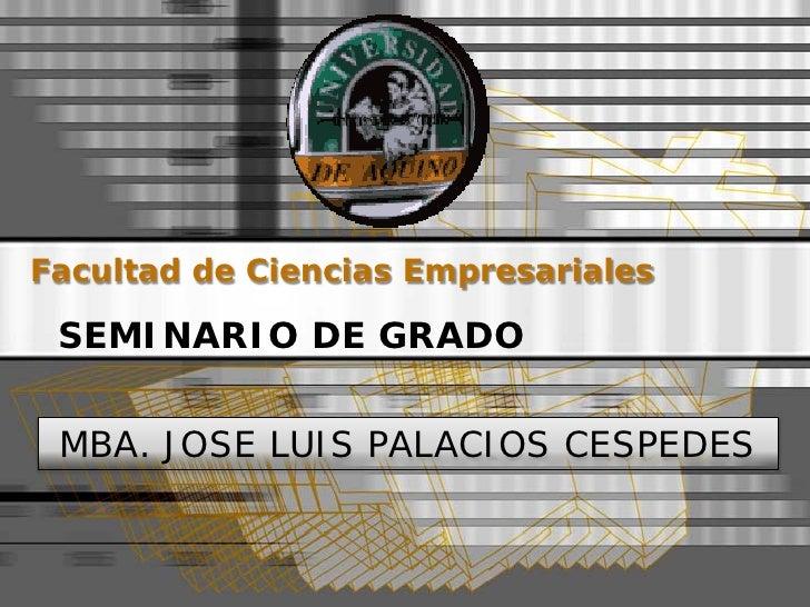 Facultad de Ciencias Empresariales   SEMINARIO DE GRADO    MBA. JOSE LUIS PALACIOS CESPEDES