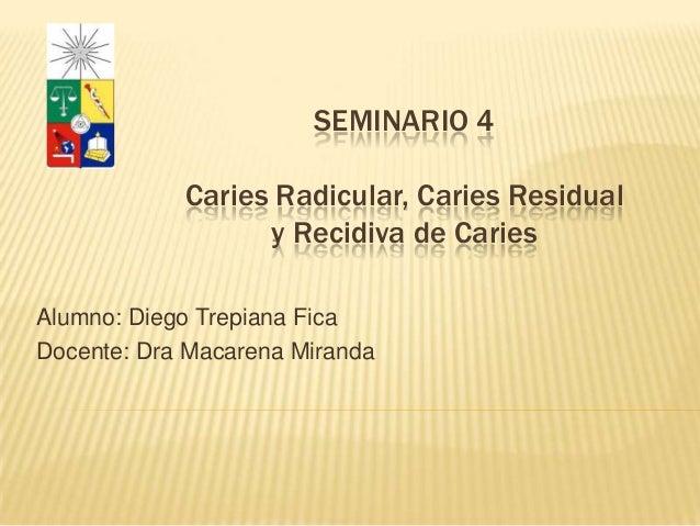 SEMINARIO 4Caries Radicular, Caries Residualy Recidiva de CariesAlumno: Diego Trepiana FicaDocente: Dra Macarena Miranda