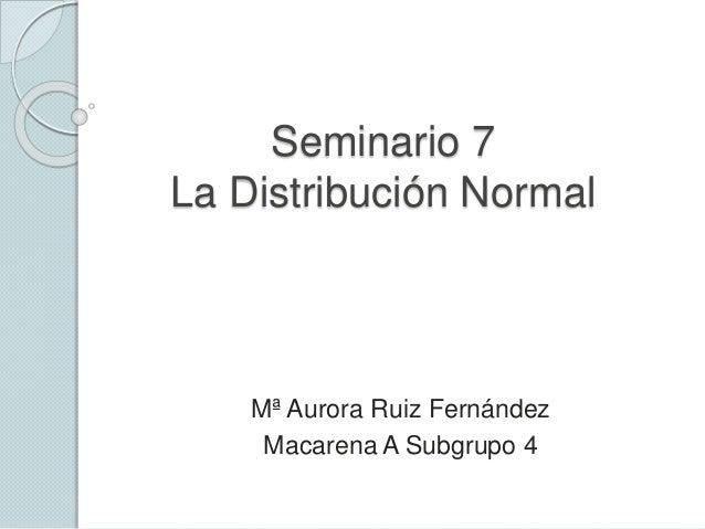 Seminario 7 La Distribución Normal Mª Aurora Ruiz Fernández Macarena A Subgrupo 4