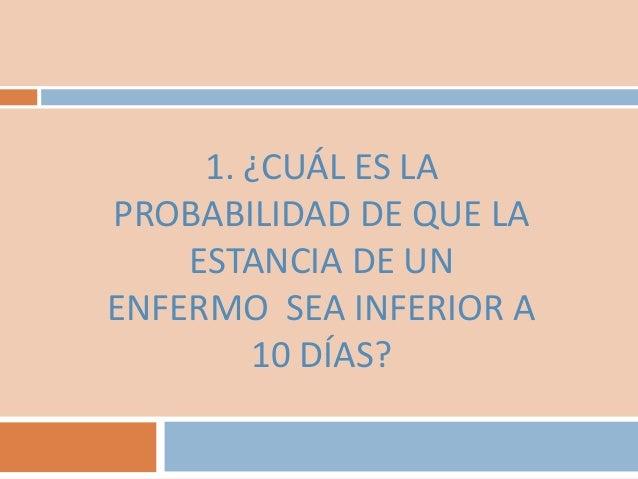 1. ¿CUÁL ES LAPROBABILIDAD DE QUE LAESTANCIA DE UNENFERMO SEA INFERIOR A10 DÍAS?