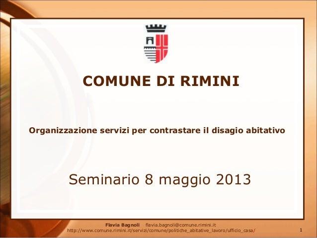 COMUNE DI RIMINI Seminario 8 maggio 2013 Organizzazione servizi per contrastare il disagio abitativo Flavia Bagnoli flavia...