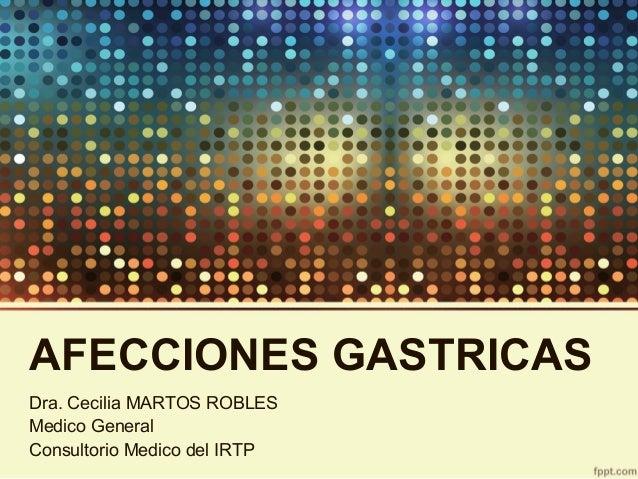 AFECCIONES GASTRICAS Dra. Cecilia MARTOS ROBLES Medico General Consultorio Medico del IRTP