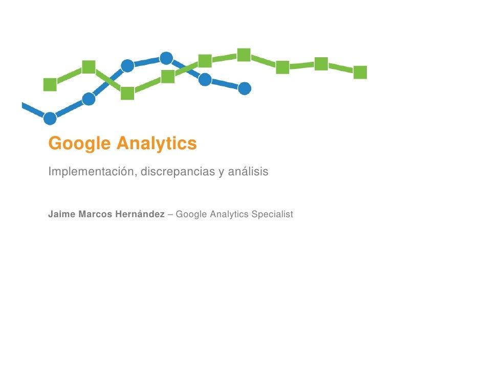 Google AnalyticsImplementación, discrepancias y análisisJaime Marcos Hernández – Google Analytics Specialist