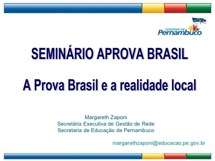 SEMINÁRIO APROVA BRASIL A Prova Brasil e a realidade local Margareth Zaponi Secretária Executiva de Gestão de Rede Secreta...