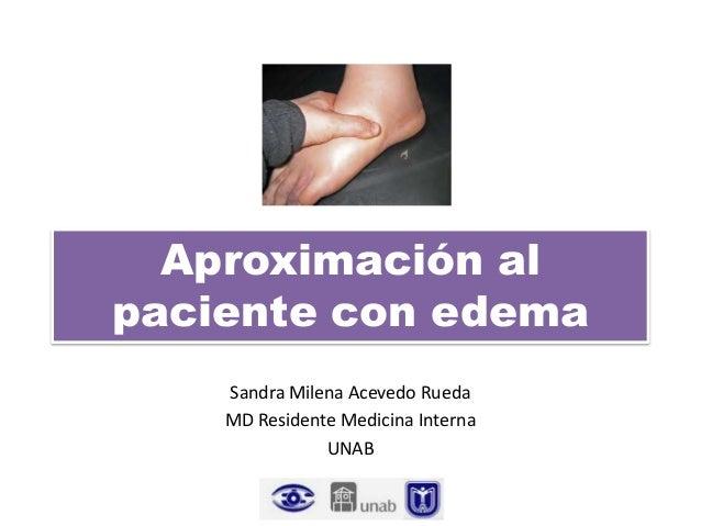 Aproximación al paciente con edema Sandra Milena Acevedo Rueda MD Residente Medicina Interna UNAB
