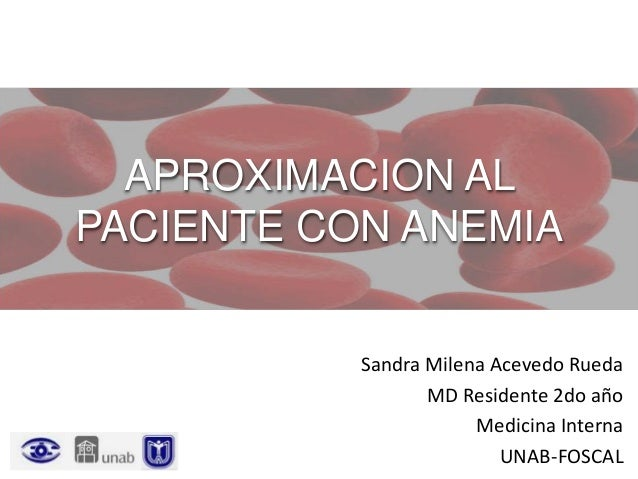 APROXIMACION AL PACIENTE CON ANEMIA Sandra Milena Acevedo Rueda MD Residente 2do año Medicina Interna UNAB-FOSCAL
