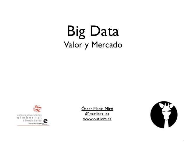 Big Data  Valor y Mercado  Óscar Marín Miró @outliers_es www.outliers.es  1