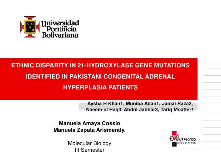ETHNIC DISPARITY IN 21-HYDROXYLASE GENE MUTATIONSIDENTIFIED IN PAKISTANI CONGENITAL ADRENALHYPERPLASIA PATIENTS<br />Aysha...