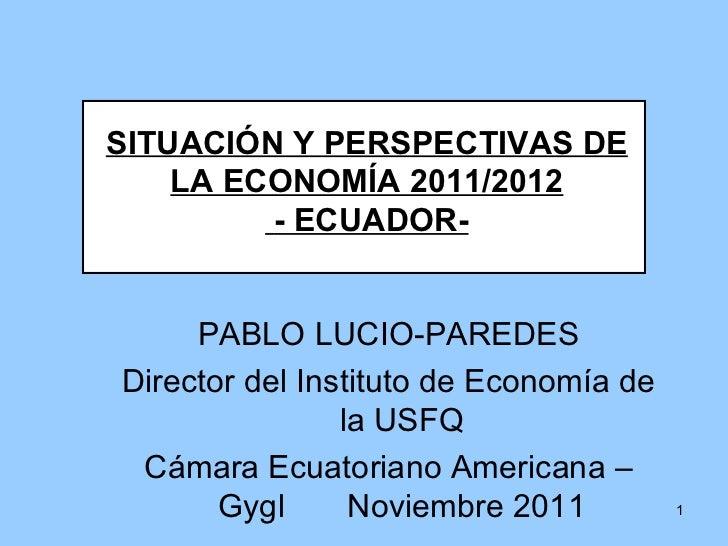 SITUACIÓN Y PERSPECTIVAS DE LA ECONOMÍA 2011/2012 - ECUADOR- PABLO LUCIO-PAREDES Director del Instituto de Economía de la ...
