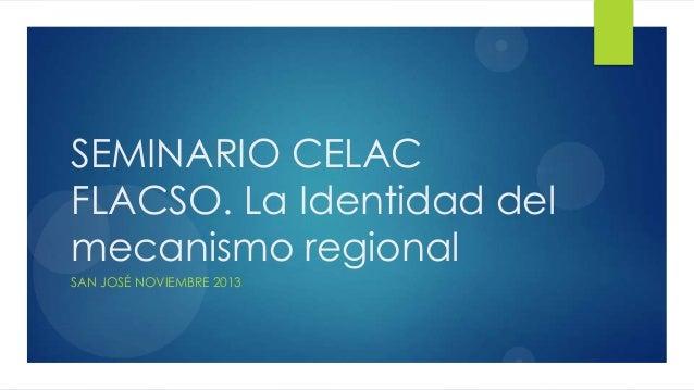 SEMINARIO CELAC FLACSO. La Identidad del mecanismo regional SAN JOSÉ NOVIEMBRE 2013