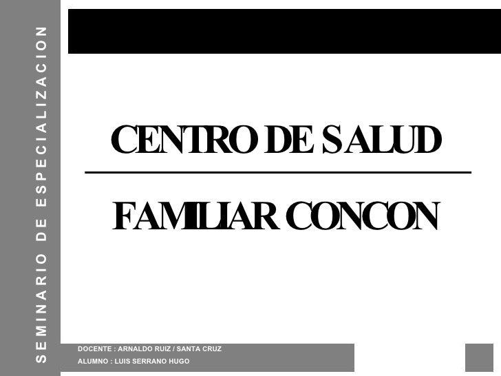 CENTRO DE SALUD FAMILIAR CONCON DOCENTE : ARNALDO RUIZ / SANTA CRUZ ALUMNO : LUIS SERRANO HUGO S E M I N A R I O  D E  E S...