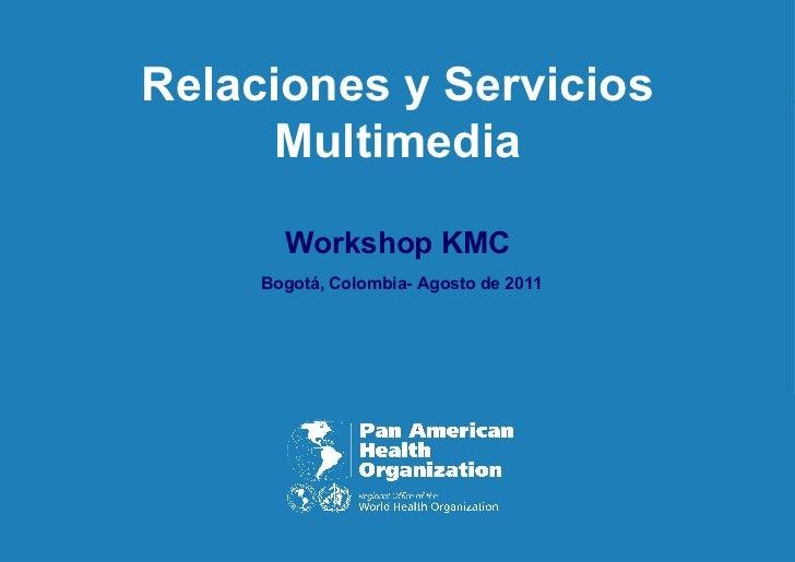 Relaciones y Servicios Multimedia Workshop KMC   Bogotá, Colombia- Agosto de 2011
