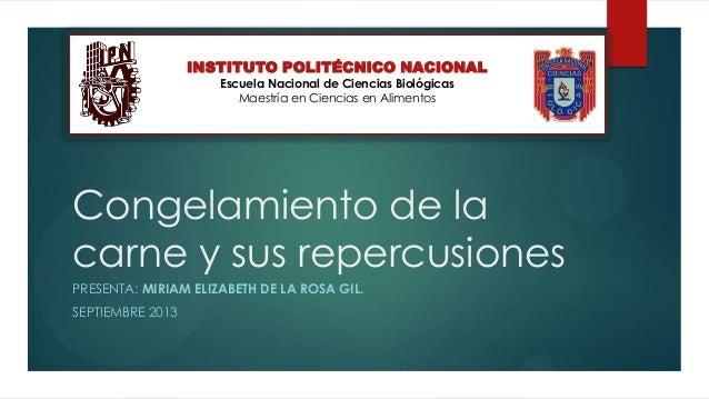 Congelamiento de la carne y sus repercusiones PRESENTA: MIRIAM ELIZABETH DE LA ROSA GIL. SEPTIEMBRE 2013 INSTITUTO POLITÉC...