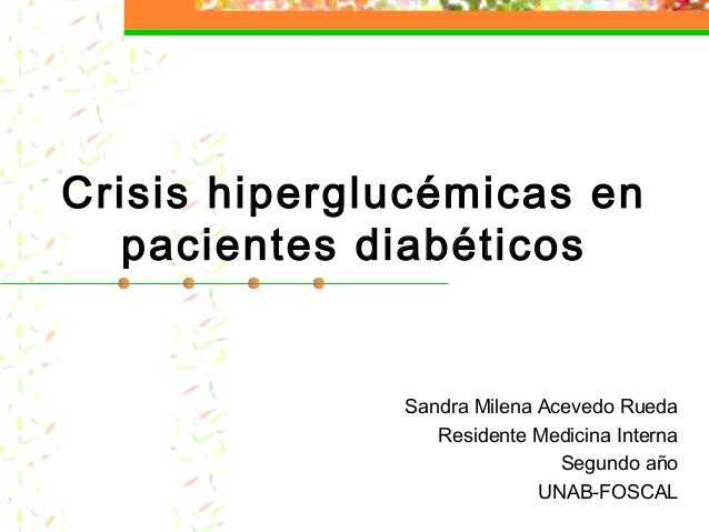 Crisis hiperglucémicas en pacientes diabéticos Sandra Milena Acevedo Rueda Residente Medicina Interna Segundo año UNAB-FOS...