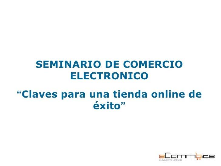"""SEMINARIO DE COMERCIO        ELECTRONICO""""Claves para una tienda online de              éxito"""""""