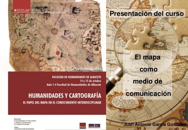 Presentación del curso  El mapa como medio de comunicación  Juan Antonio García González