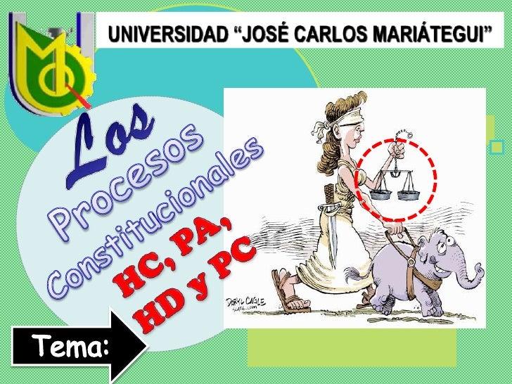"""UNIVERSIDAD """"JOSÉ CARLOS MARIÁTEGUI""""<br />Los<br />Procesos Constitucionales<br />HC, PA, HD y PC<br />Tema:<br />"""