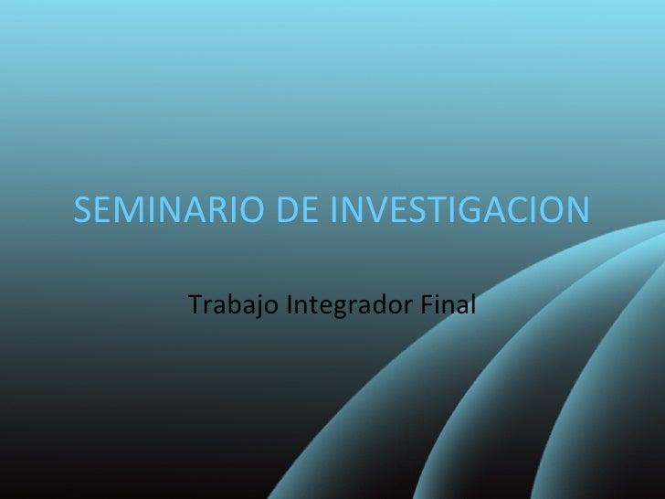 SEMINARIO DE INVESTIGACION Trabajo Integrador Final