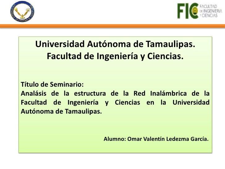 Universidad Autónoma de Tamaulipas.      Facultad de Ingeniería y Ciencias.Título de Seminario:Analásis de la estructura d...
