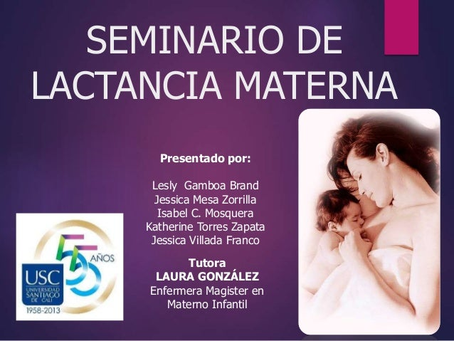 SEMINARIO DE  LACTANCIA MATERNA  Presentado por:  Lesly Gamboa Brand  Jessica Mesa Zorrilla  Isabel C. Mosquera  Katherine...
