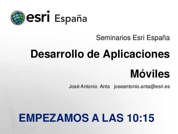 Seminarios Esri España Desarrollo de Aplicaciones                                 Móviles        José Antonio Anta joseant...