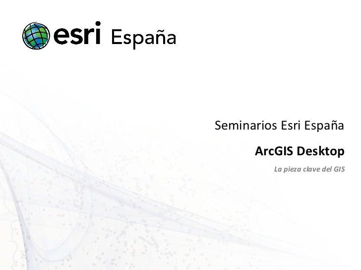 Seminarios Esri España ArcGIS Desktop La pieza clave del GIS