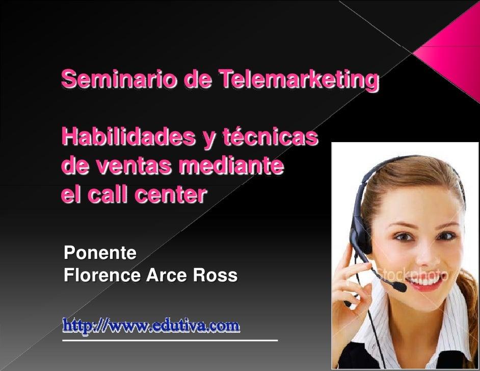 Seminario de Telemarketing  Habilidades y técnicas de ventas mediante  l ll      t el call center  Ponente Florence Arce R...