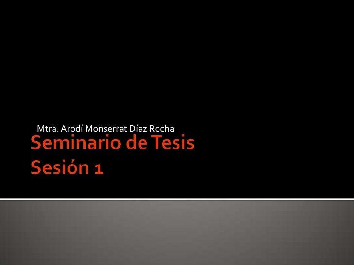 Seminario de TesisSesión 1<br />Mtra. ArodíMonserrat Díaz Rocha<br />