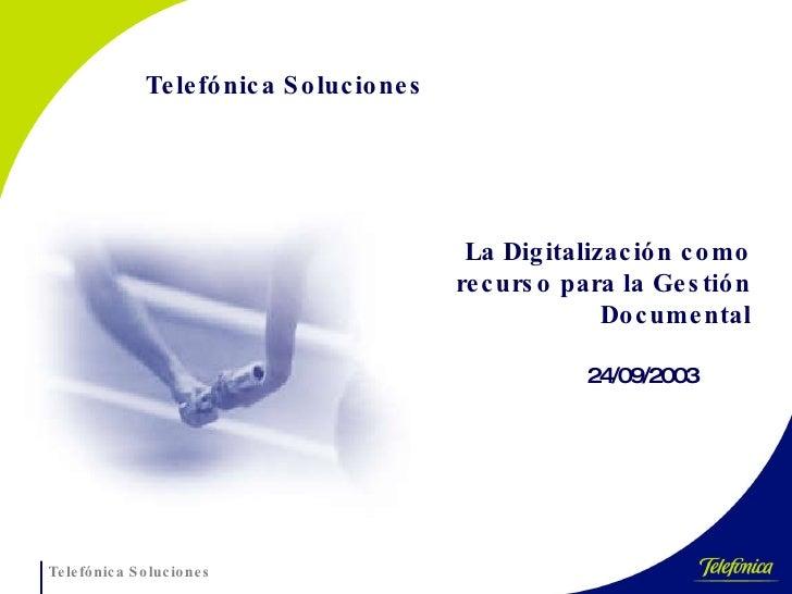 24/09/2003 Telef ó nica Soluciones La Digitalización como recurso para la Gestión Documental